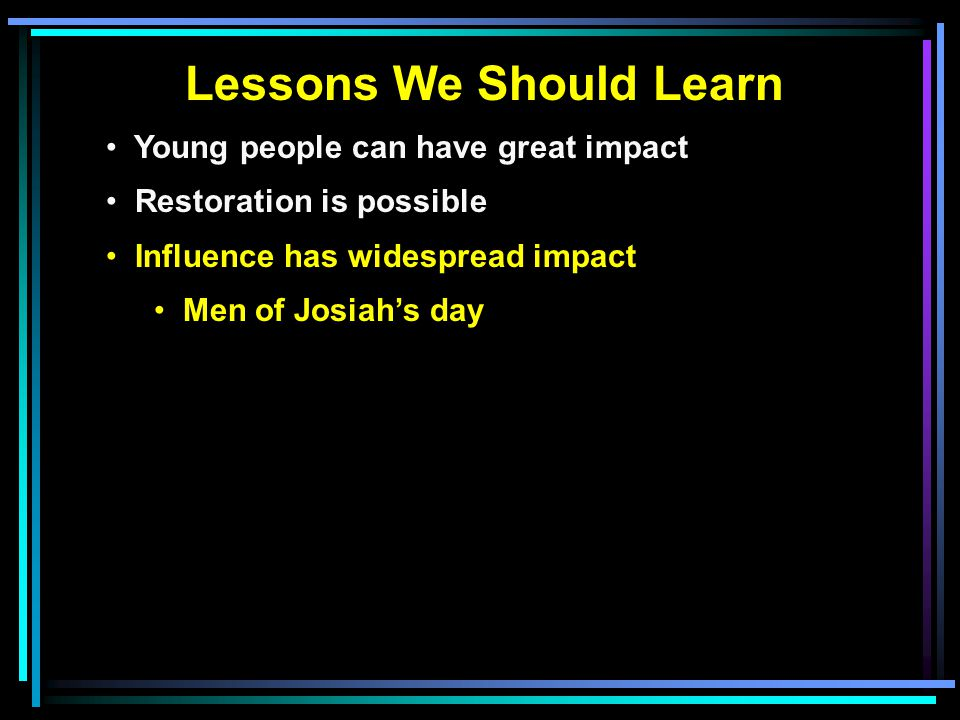 Lessons We Should Learn Young people can have great impact Restoration is possible Influence has widespread impact Men of Josiah's day