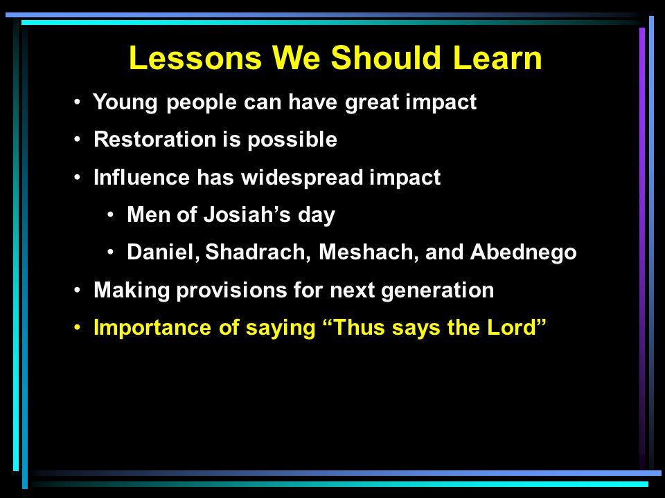 Lessons We Should Learn Young people can have great impact Restoration is possible Influence has widespread impact Men of Josiah's day Daniel, Shadrach, Meshach, and Abednego Making provisions for next generation Importance of saying Thus says the Lord