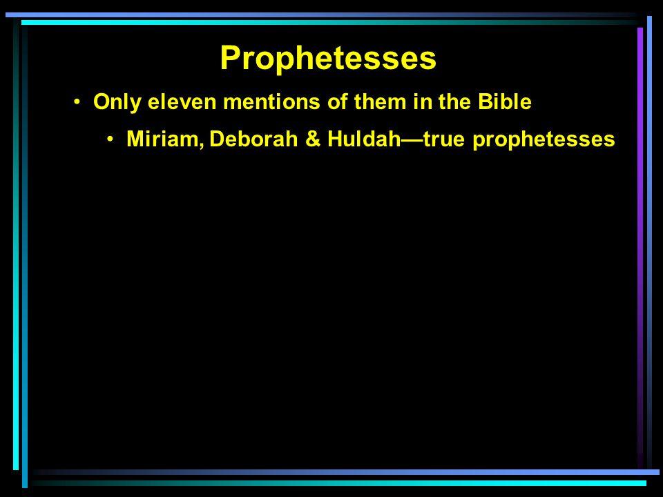 Prophetesses Only eleven mentions of them in the Bible Miriam, Deborah & Huldah—true prophetesses