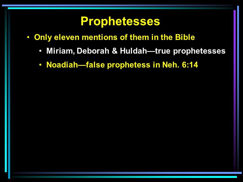 Prophetesses Only eleven mentions of them in the Bible Miriam, Deborah & Huldah—true prophetesses Noadiah—false prophetess in Neh.