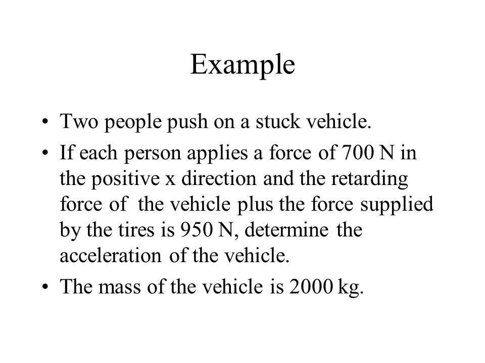 Example Two people push on a stuck vehicle. If each person applies a force of 700 N in the positive x direction and the retarding force of the vehicle