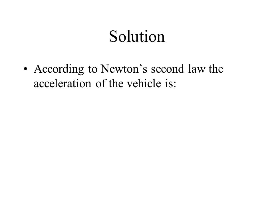 Solution According to Newton's second law the acceleration of the vehicle is: