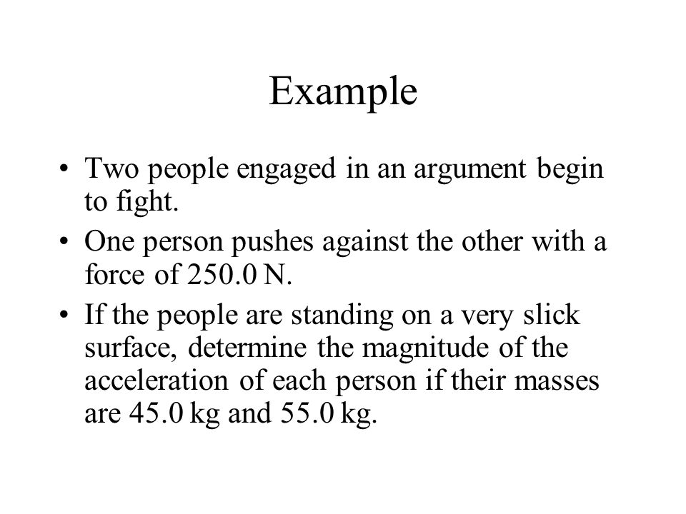 Example Two people engaged in an argument begin to fight. One person pushes against the other with a force of 250.0 N. If the people are standing on a