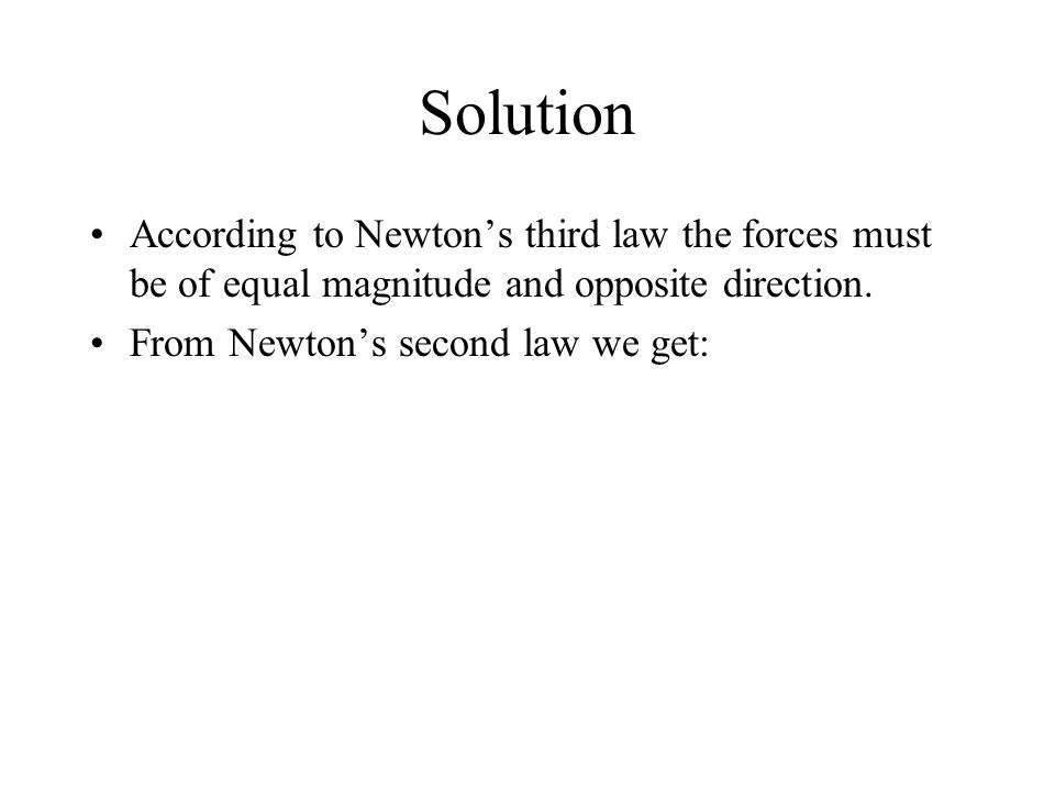 Solution According to Newton's third law the forces must be of equal magnitude and opposite direction. From Newton's second law we get: