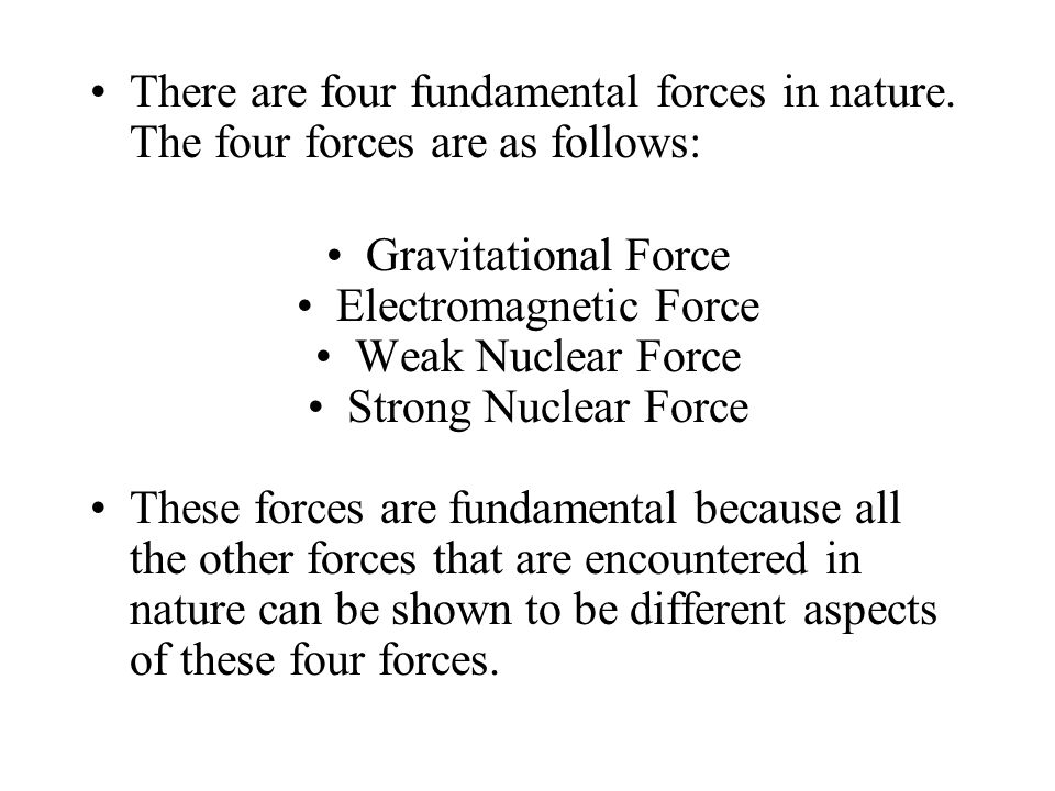 There are four fundamental forces in nature. The four forces are as follows: Gravitational Force Electromagnetic Force Weak Nuclear Force Strong Nucle