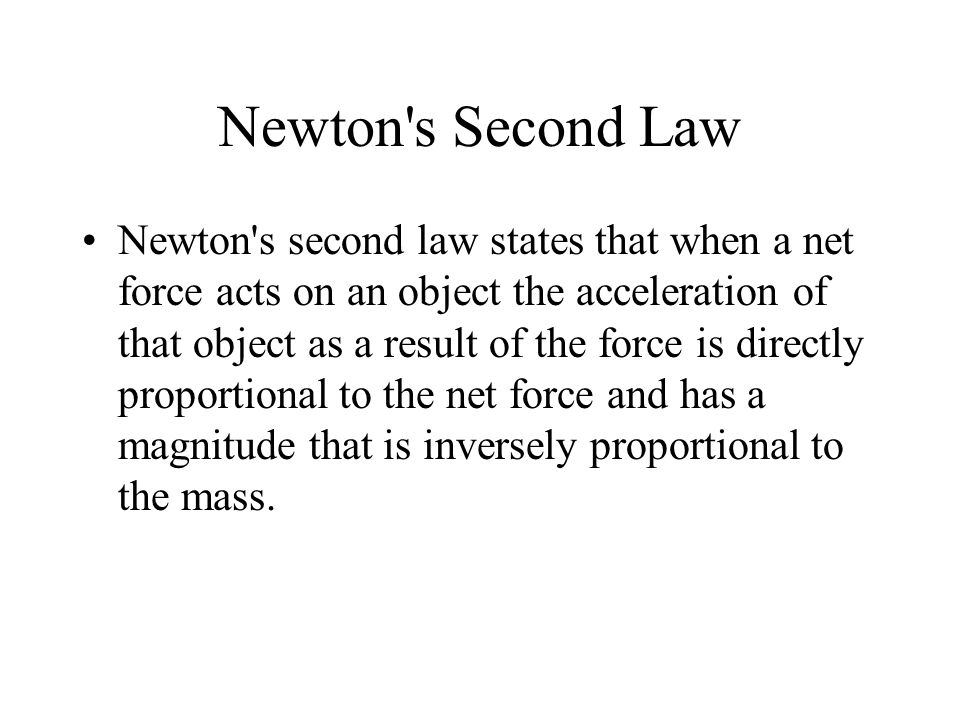 Newton s Second Law Newton s second law states that when a net force acts on an object the acceleration of that object as a result of the force is directly proportional to the net force and has a magnitude that is inversely proportional to the mass.