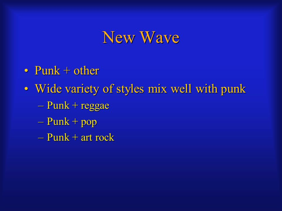 New Wave Punk + otherPunk + other Wide variety of styles mix well with punkWide variety of styles mix well with punk –Punk + reggae –Punk + pop –Punk + art rock