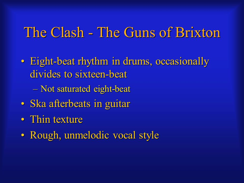 The Clash - The Guns of Brixton Eight-beat rhythm in drums, occasionally divides to sixteen-beatEight-beat rhythm in drums, occasionally divides to sixteen-beat –Not saturated eight-beat Ska afterbeats in guitarSka afterbeats in guitar Thin textureThin texture Rough, unmelodic vocal styleRough, unmelodic vocal style