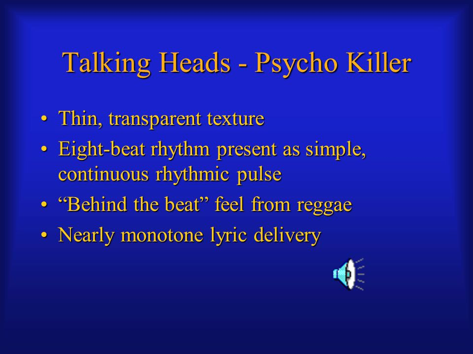 Talking Heads - Psycho Killer Thin, transparent textureThin, transparent texture Eight-beat rhythm present as simple, continuous rhythmic pulseEight-beat rhythm present as simple, continuous rhythmic pulse Behind the beat feel from reggae Behind the beat feel from reggae Nearly monotone lyric deliveryNearly monotone lyric delivery