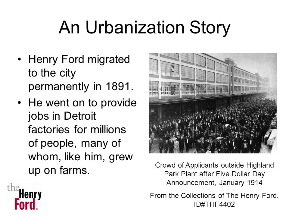 An Urbanization Story Henry Ford migrated to the city permanently in 1891. He went on to provide jobs in Detroit factories for millions of people, man