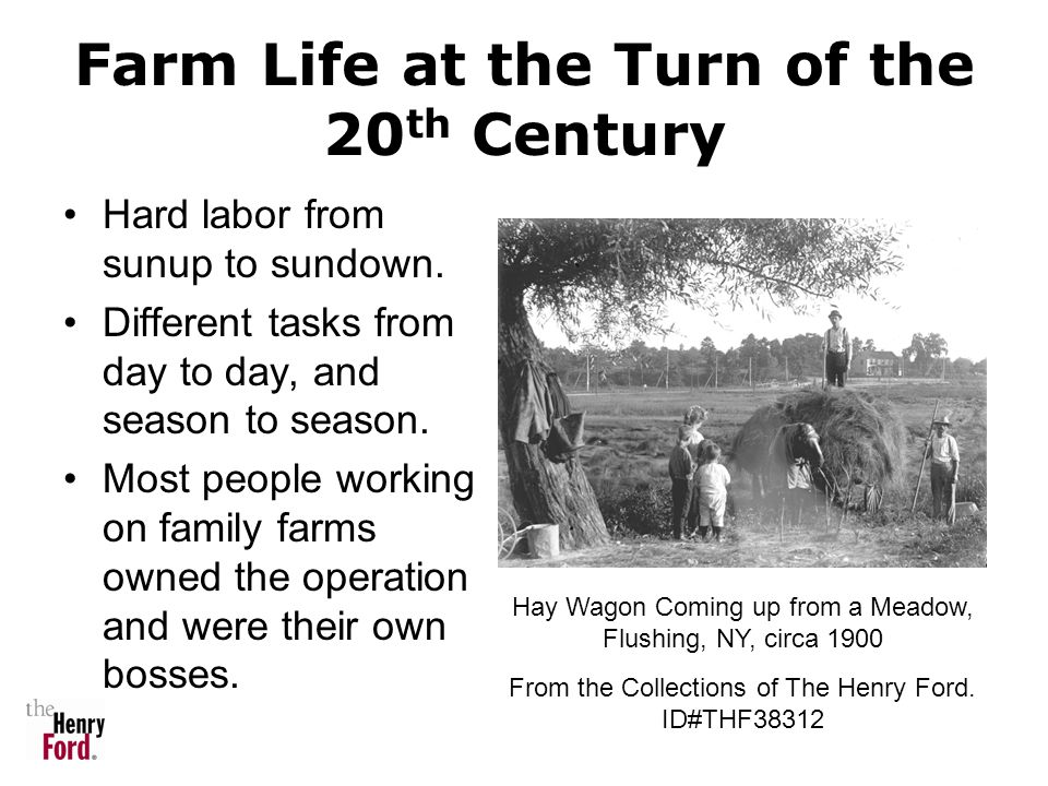 Farm Life at the Turn of the 20 th Century Hard labor from sunup to sundown. Different tasks from day to day, and season to season. Most people workin