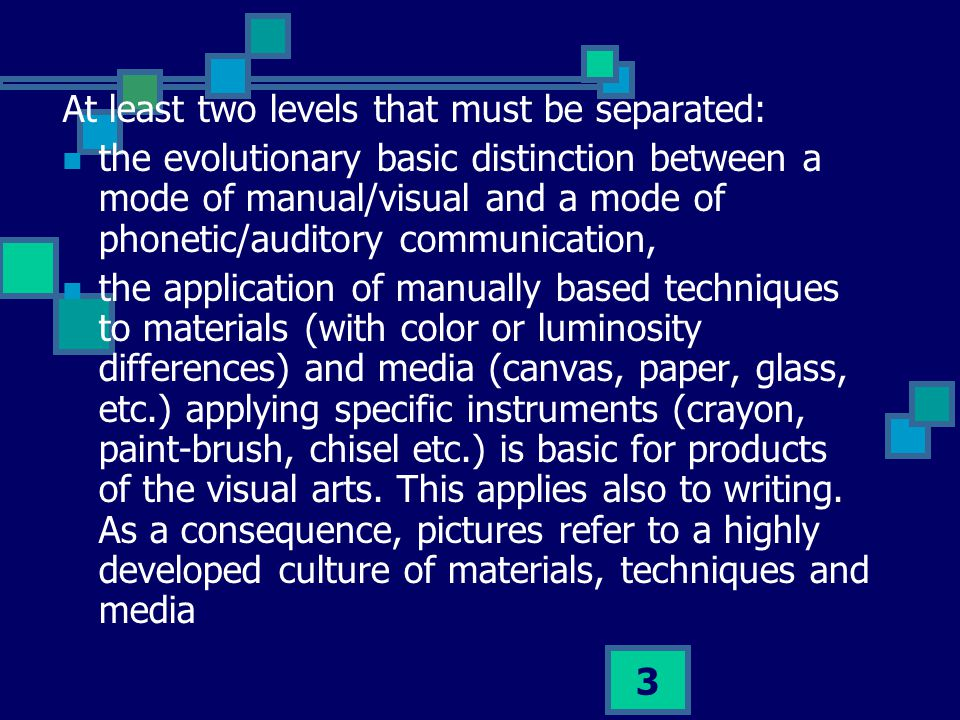 3 At least two levels that must be separated: the evolutionary basic distinction between a mode of manual/visual and a mode of phonetic/auditory communication, the application of manually based techniques to materials (with color or luminosity differences) and media (canvas, paper, glass, etc.) applying specific instruments (crayon, paint-brush, chisel etc.) is basic for products of the visual arts.