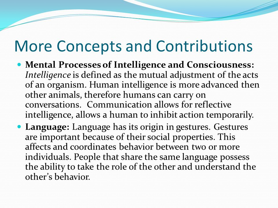 More Concepts and Contributions Mental Processes of Intelligence and Consciousness: Intelligence is defined as the mutual adjustment of the acts of an