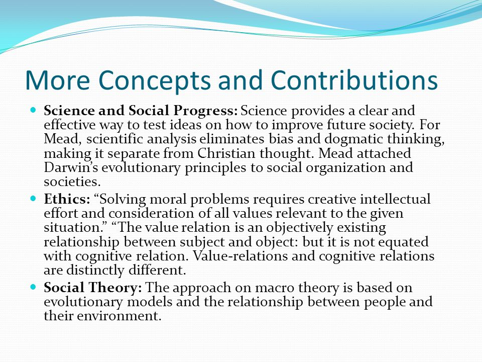 More Concepts and Contributions Science and Social Progress: Science provides a clear and effective way to test ideas on how to improve future society