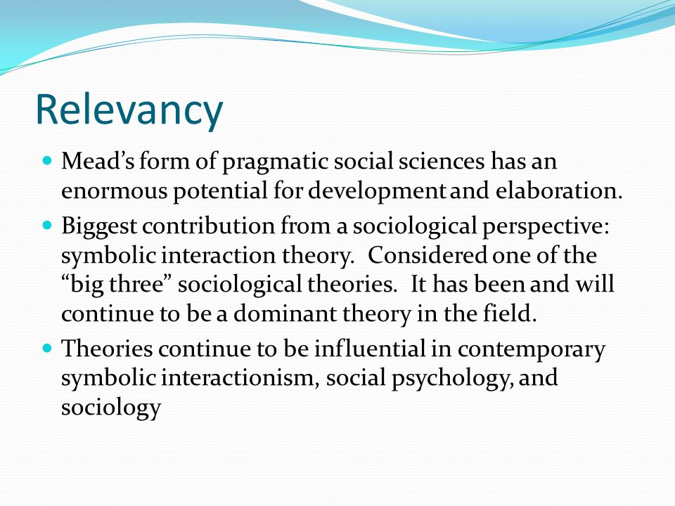 Relevancy Mead's form of pragmatic social sciences has an enormous potential for development and elaboration. Biggest contribution from a sociological