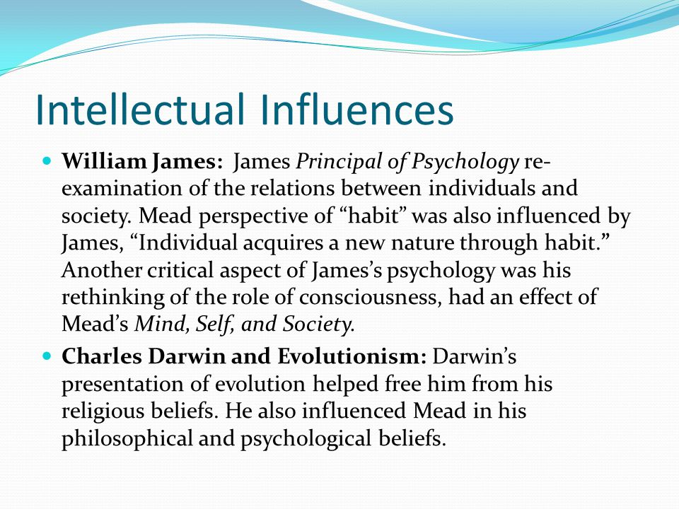 Intellectual Influences William James: James Principal of Psychology re- examination of the relations between individuals and society. Mead perspectiv