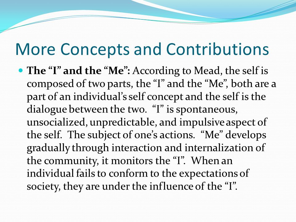"""More Concepts and Contributions The """"I"""" and the """"Me"""": According to Mead, the self is composed of two parts, the """"I"""" and the """"Me"""", both are a part of a"""