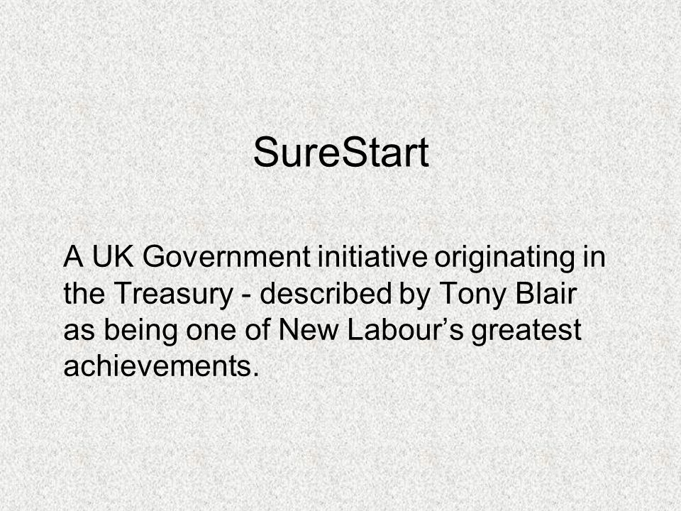 SureStart A UK Government initiative originating in the Treasury - described by Tony Blair as being one of New Labour's greatest achievements.