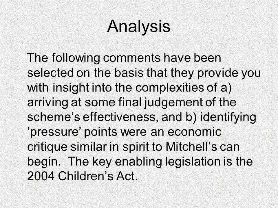 Analysis The following comments have been selected on the basis that they provide you with insight into the complexities of a) arriving at some final judgement of the scheme's effectiveness, and b) identifying 'pressure' points were an economic critique similar in spirit to Mitchell's can begin.