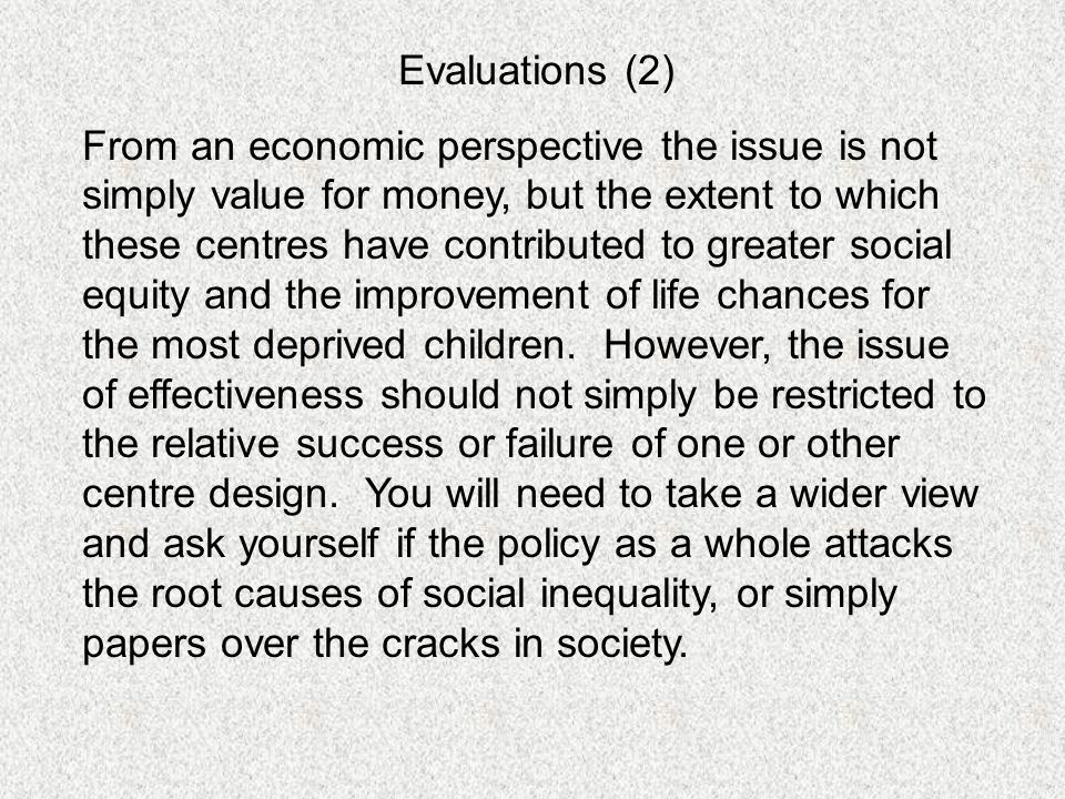 Evaluations (2) From an economic perspective the issue is not simply value for money, but the extent to which these centres have contributed to greater social equity and the improvement of life chances for the most deprived children.