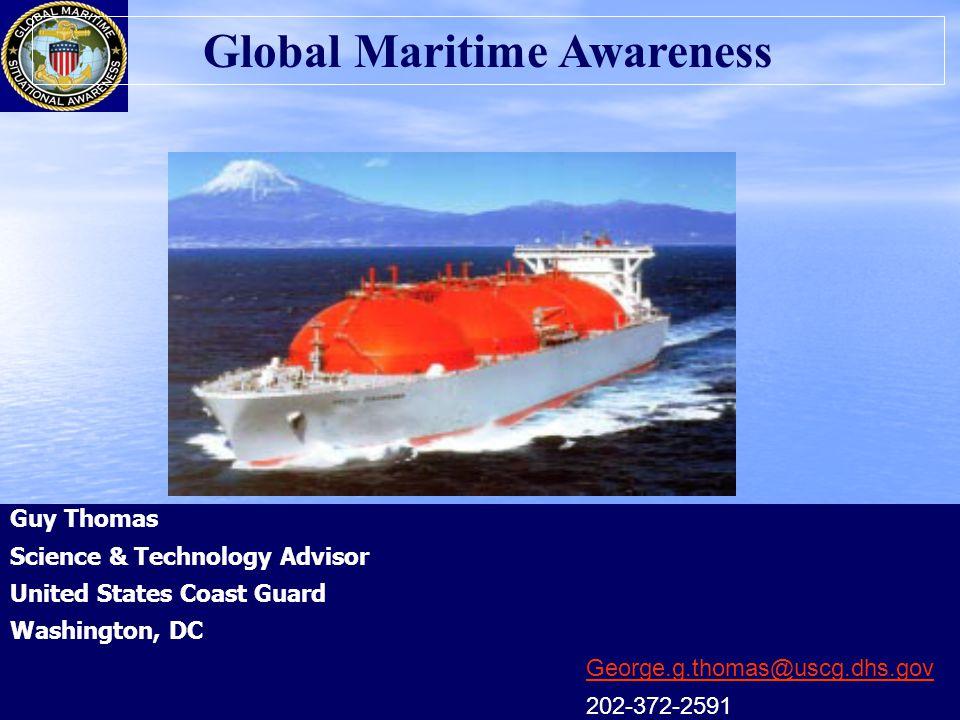 Guy Thomas Science & Technology Advisor United States Coast Guard Washington, DC George.g.thomas@uscg.dhs.gov 202-372-2591 Global Maritime Awareness