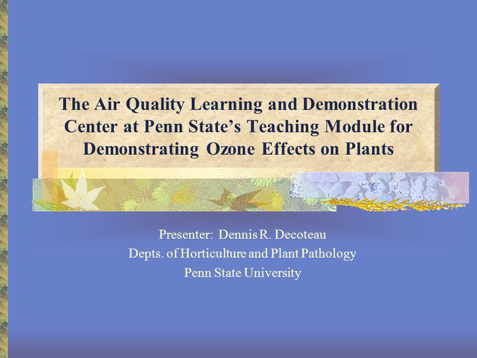 The Air Quality Learning and Demonstration Center at Penn State's Teaching Module for Demonstrating Ozone Effects on Plants Presenter: Dennis R.