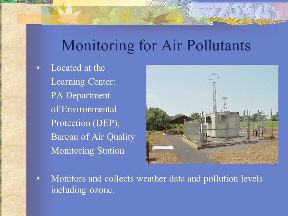 Monitoring for Air Pollutants Located at the Learning Center: PA Department of Environmental Protection (DEP), Bureau of Air Quality Monitoring Station Monitors and collects weather data and pollution levels including ozone.