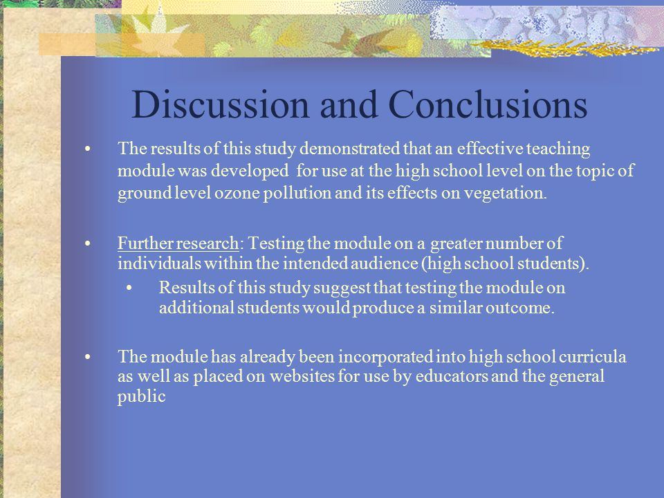 Discussion and Conclusions The results of this study demonstrated that an effective teaching module was developed for use at the high school level on the topic of ground level ozone pollution and its effects on vegetation.