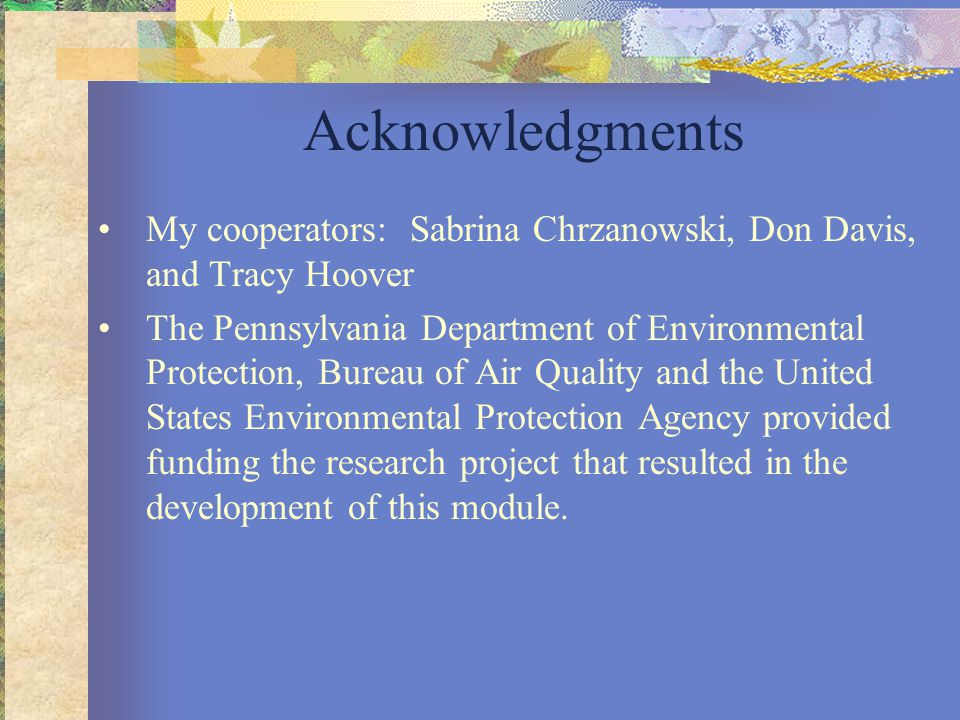 Acknowledgments My cooperators: Sabrina Chrzanowski, Don Davis, and Tracy Hoover The Pennsylvania Department of Environmental Protection, Bureau of Air Quality and the United States Environmental Protection Agency provided funding the research project that resulted in the development of this module.