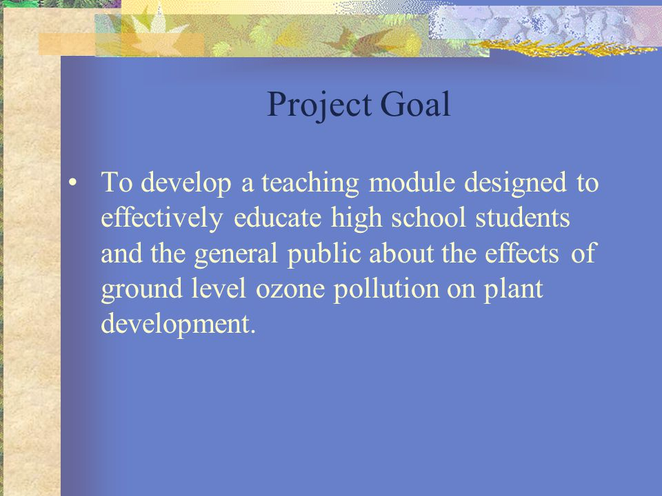 Project Goal To develop a teaching module designed to effectively educate high school students and the general public about the effects of ground level ozone pollution on plant development.