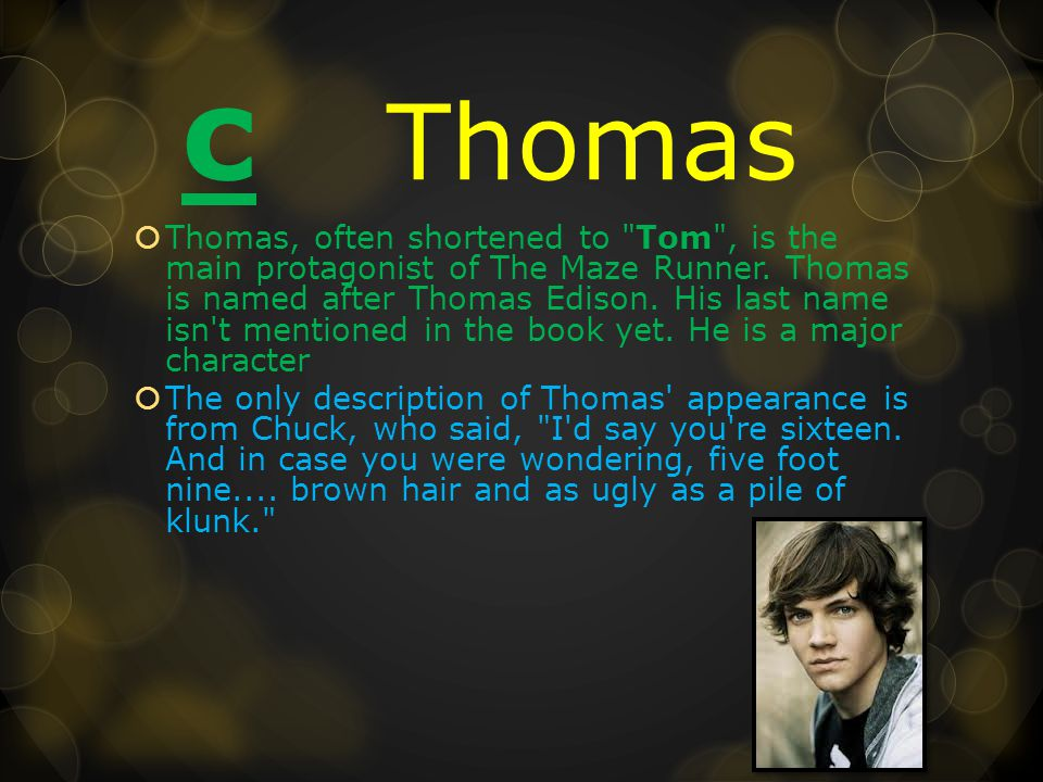 c Thomas  Thomas, often shortened to Tom , is the main protagonist of The Maze Runner.
