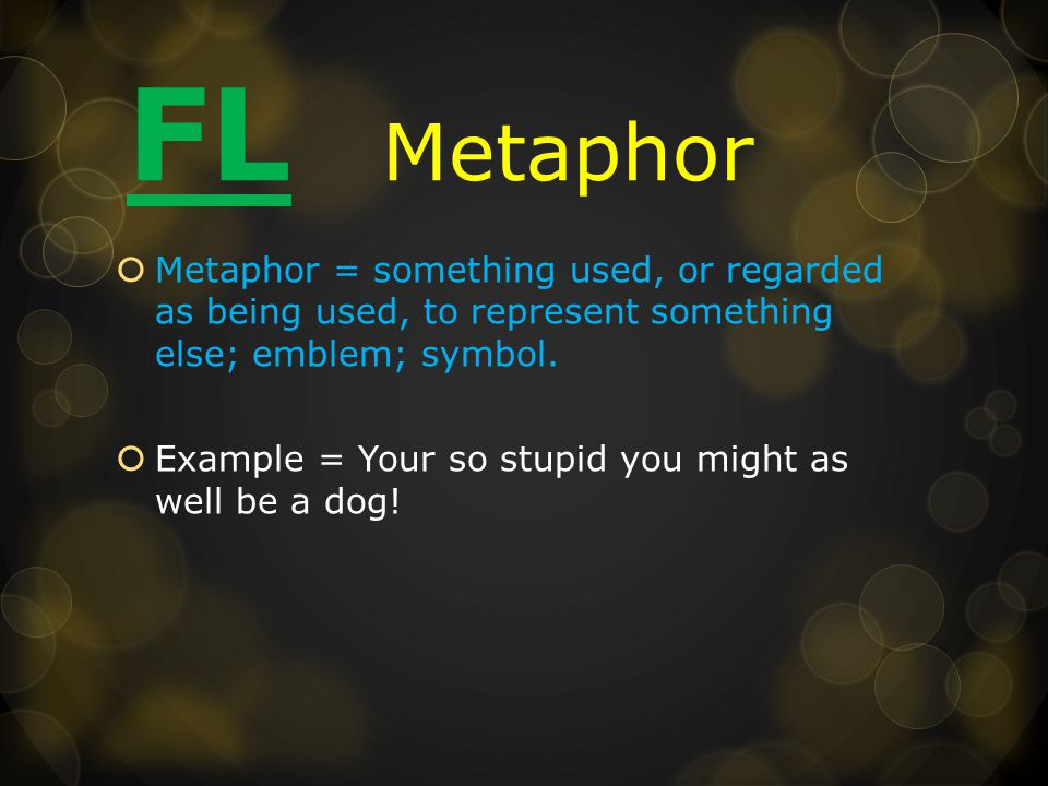 FL Metaphor  Metaphor = something used, or regarded as being used, to represent something else; emblem; symbol.