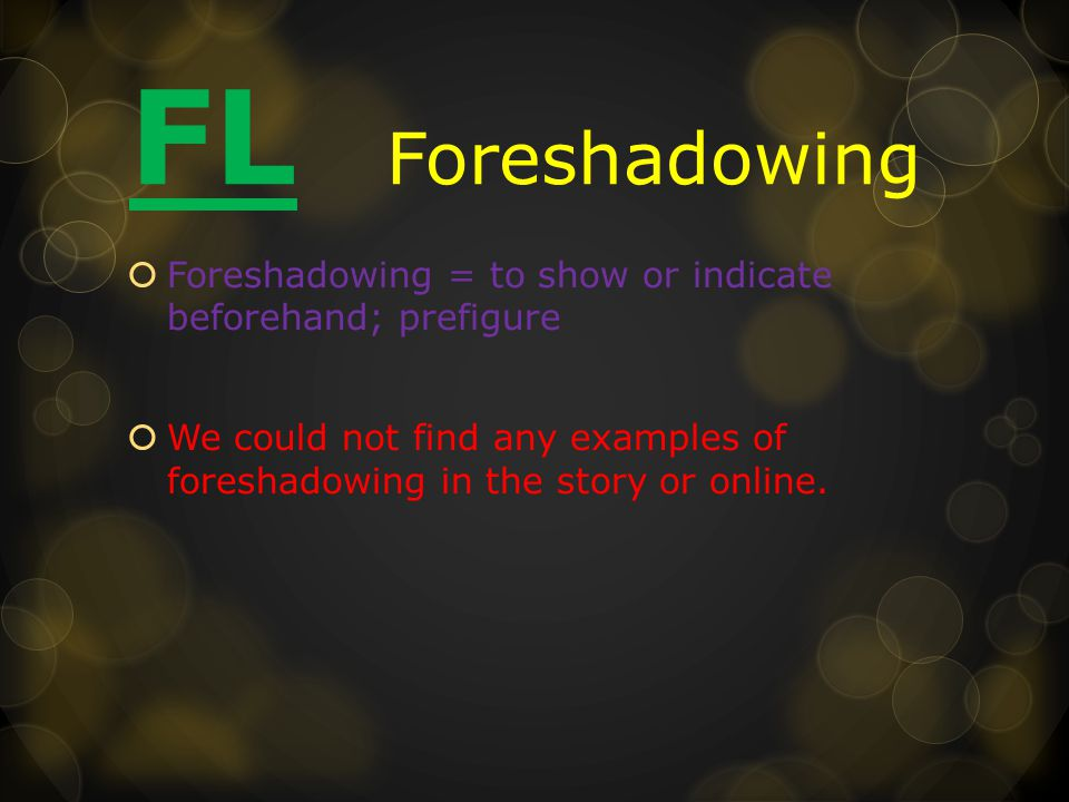 FL Foreshadowing  Foreshadowing = to show or indicate beforehand; prefigure  We could not find any examples of foreshadowing in the story or online.