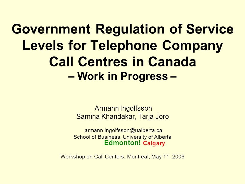 Government Regulation of Service Levels for Telephone Company Call Centres in Canada – Work in Progress – Armann Ingolfsson Samina Khandakar, Tarja Joro armann.ingolfsson@ualberta.ca School of Business, University of Alberta Edmonton.