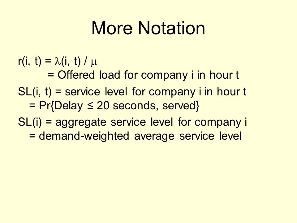 More Notation r(i, t) = (i, t) /  = Offered load for company i in hour t SL(i, t) = service level for company i in hour t = Pr{Delay ≤ 20 seconds, served} SL(i) = aggregate service level for company i = demand-weighted average service level