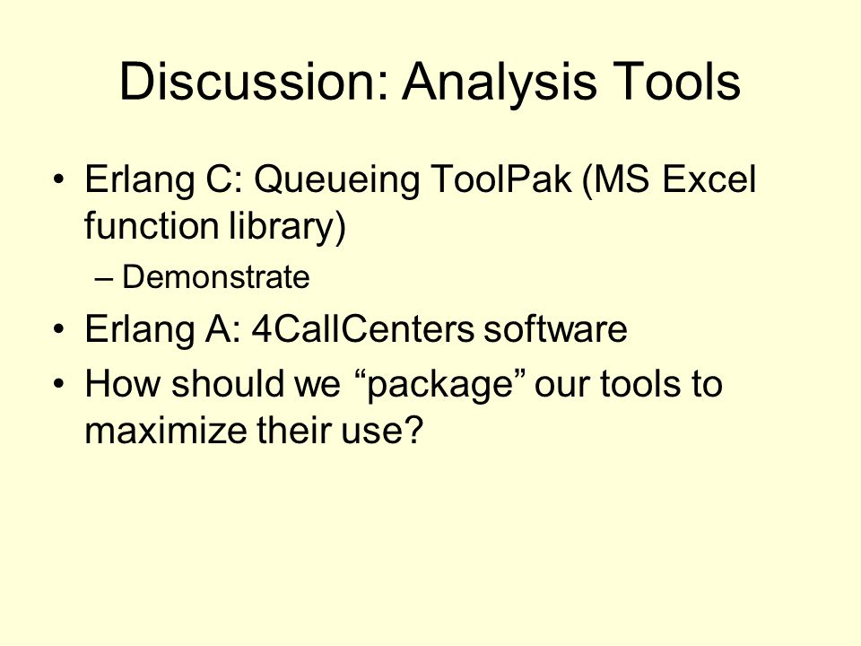 Discussion: Analysis Tools Erlang C: Queueing ToolPak (MS Excel function library) –Demonstrate Erlang A: 4CallCenters software How should we package our tools to maximize their use?