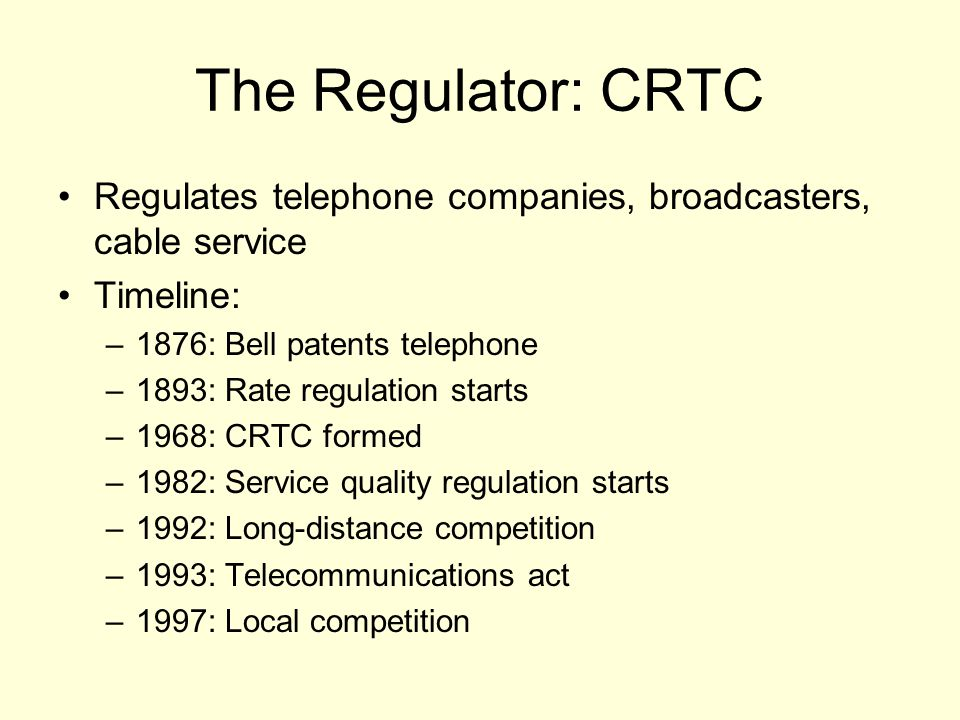 The Regulator: CRTC Regulates telephone companies, broadcasters, cable service Timeline: –1876: Bell patents telephone –1893: Rate regulation starts –1968: CRTC formed –1982: Service quality regulation starts –1992: Long-distance competition –1993: Telecommunications act –1997: Local competition