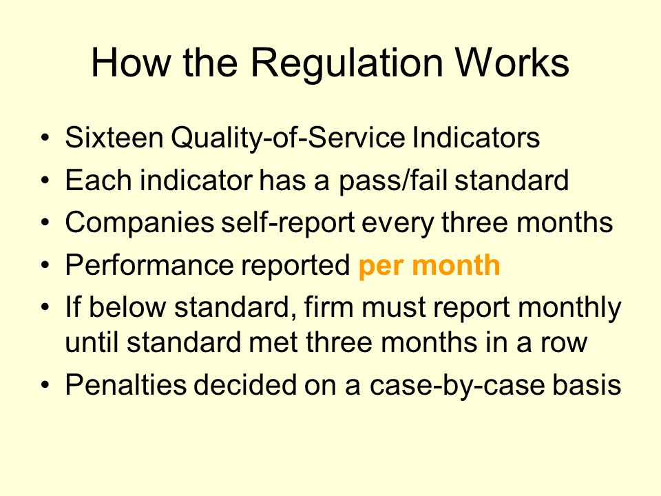 How the Regulation Works Sixteen Quality-of-Service Indicators Each indicator has a pass/fail standard Companies self-report every three months Performance reported per month If below standard, firm must report monthly until standard met three months in a row Penalties decided on a case-by-case basis