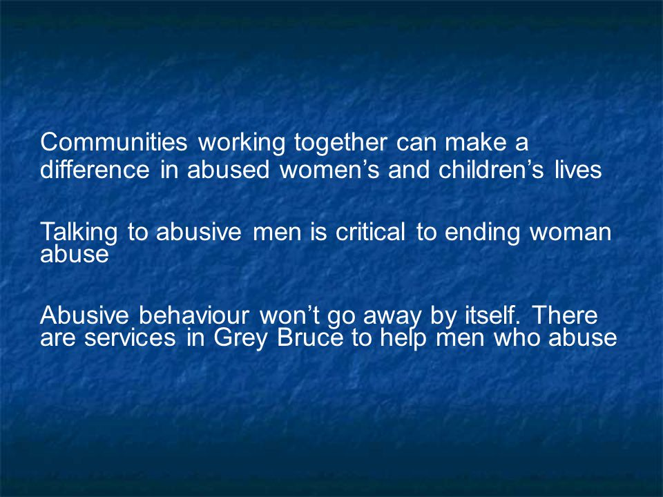 Everyone in Grey Bruce can… Learn to recognize warning signs and high risk factors and take them seriously Support abused women and abusive men by talking to them and making sure they know about community supports Get involved to prevent violence.