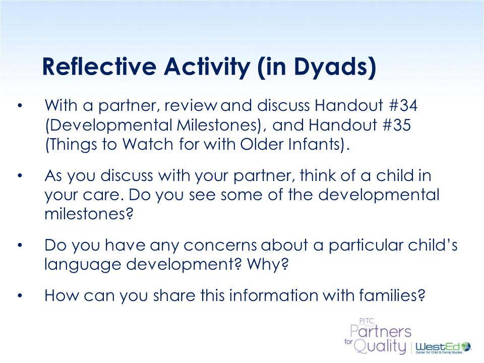 WestEd.org Reflective Activity (in Dyads) With a partner, review and discuss Handout #34 (Developmental Milestones), and Handout #35 (Things to Watch for with Older Infants).