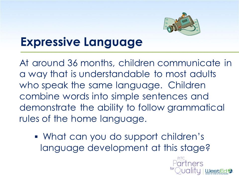 WestEd.org Expressive Language At around 36 months, children communicate in a way that is understandable to most adults who speak the same language.