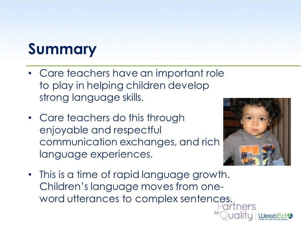 WestEd.org Summary Care teachers have an important role to play in helping children develop strong language skills. Care teachers do this through enjo