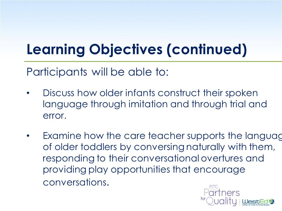 WestEd.org Learning Objectives (continued) Participants will be able to: Discuss how older infants construct their spoken language through imitation and through trial and error.