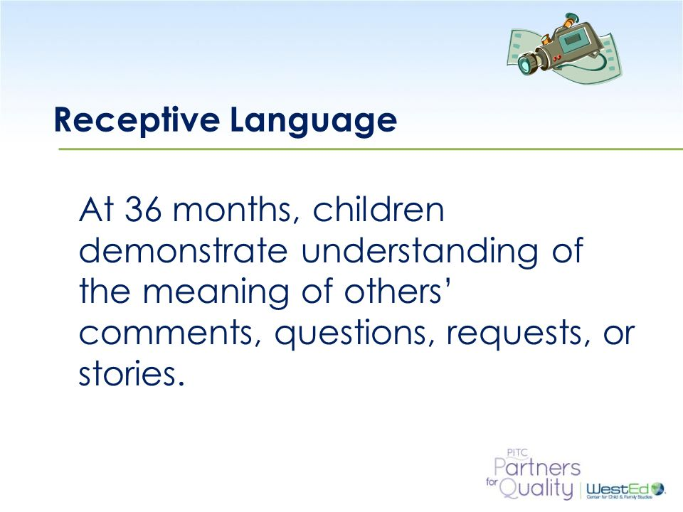 WestEd.org Receptive Language At 36 months, children demonstrate understanding of the meaning of others' comments, questions, requests, or stories.