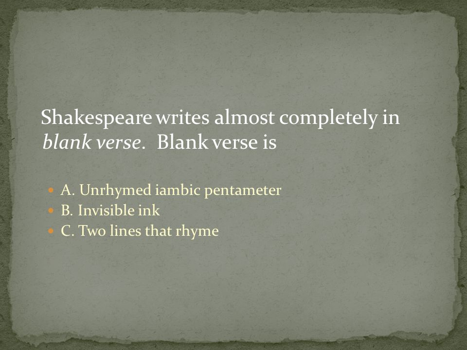 Shakespeare writes almost completely in blank verse.