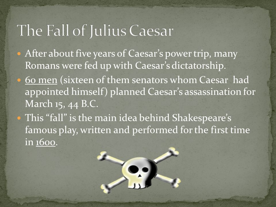 After about five years of Caesar's power trip, many Romans were fed up with Caesar's dictatorship.