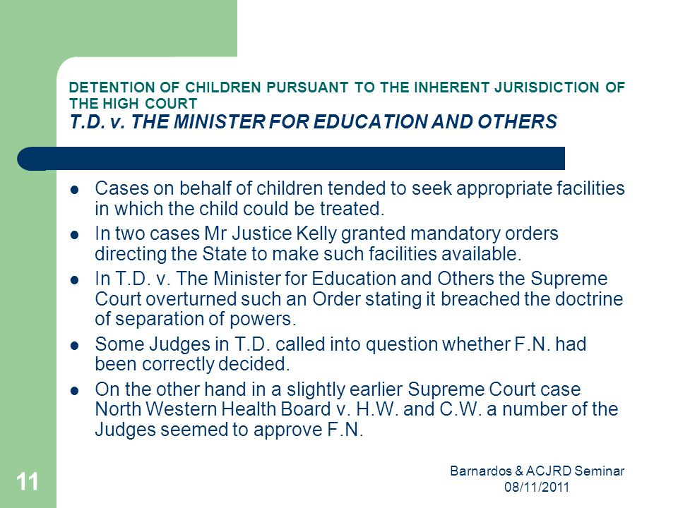 Barnardos & ACJRD Seminar 08/11/2011 11 DETENTION OF CHILDREN PURSUANT TO THE INHERENT JURISDICTION OF THE HIGH COURT T.D.