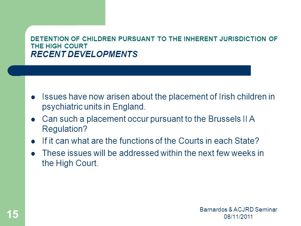 Barnardos & ACJRD Seminar 08/11/2011 15 DETENTION OF CHILDREN PURSUANT TO THE INHERENT JURISDICTION OF THE HIGH COURT RECENT DEVELOPMENTS Issues have now arisen about the placement of Irish children in psychiatric units in England.