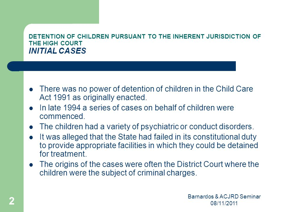 Barnardos & ACJRD Seminar 08/11/2011 2 DETENTION OF CHILDREN PURSUANT TO THE INHERENT JURISDICTION OF THE HIGH COURT INITIAL CASES There was no power of detention of children in the Child Care Act 1991 as originally enacted.