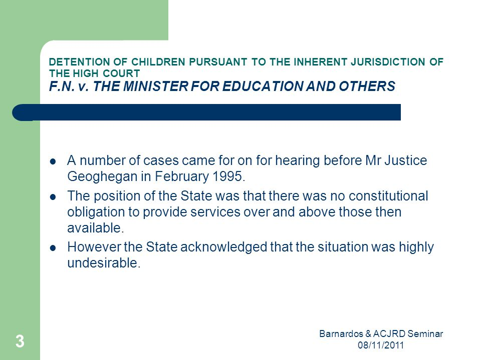 Barnardos & ACJRD Seminar 08/11/2011 3 DETENTION OF CHILDREN PURSUANT TO THE INHERENT JURISDICTION OF THE HIGH COURT F.N.